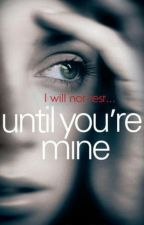 Until You're Mine [#NBR] by TheRecklessRebel
