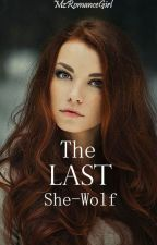The Last She-Wolf (EDITING SLOWLY) by Mzromancegirl