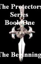 The Protectors Series: Book One - The Beginning by Anjuna_lover66