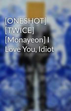 [ONESHOT] [TWICE] [Monayeon] I Love You, Idiot by couchpotato_badegg
