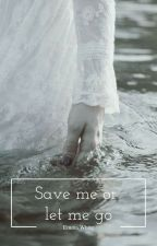 Save me, or let me go. by -EmmaWhite