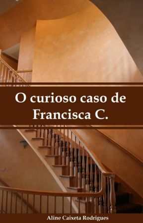 O curioso caso de Francisca C. by Aline_Caixeta