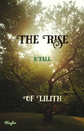 The Rise & Fall of Lilith (A Story told in 5 Parts) by tttaylor