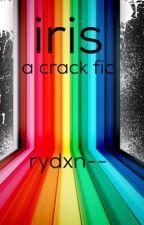 Iris • Gay Crack Fic by blurryfrnk