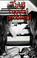 Tutti I Nostri Problemi by sorrisonelletenebre