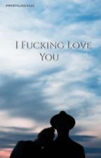 I Fucking Love You (COMPLETED) by IMMORTALASSHOLEz