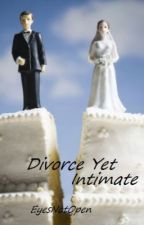 Divorced Yet Intimate (Completed) by EyesNotOpen