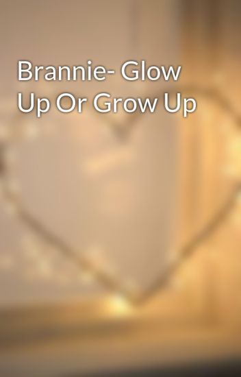 Brannie- Glow Up Or Grow Up