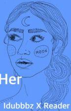 Her - Idubbbz/Ian X Reader (complete)  by HaleyMatulich