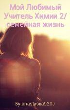 Мой Любимый Учитель Химии 2/семейная жизнь by anastasiia9209