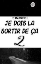Je dois la sortir de ça... TOME 2 by Jazzydou