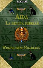 Aida - La regina ribelle by Wolfqueens_Roarlion