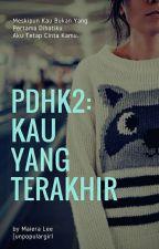 PDHK2 : Kau Yang Terakhir by unpopulargirl