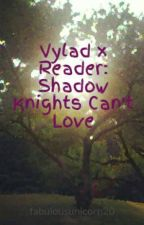 Vylad x Reader: Shadow Knights Can't Love by fabulousunicorn20