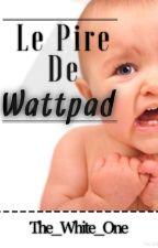 Le Pire De Wattpad by The_White_One