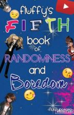 Fluffy's FIFTH Book of Randomness and Boredom [MEMES, SCREAMS, AND A CRAZY TEEN] by -FluffyPotato-