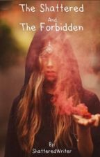 The Shattered and The Forbidden  by ShatteredWriter13