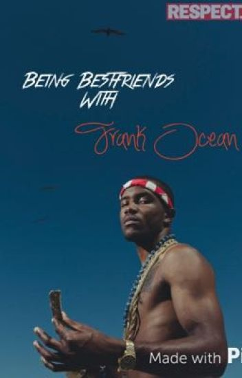 Being Bestfriends With Frank Ocean | Fanfic