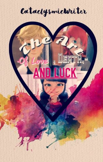 The Art of Love, Death and Luck. A miraculous Ladybug Fanfiction.