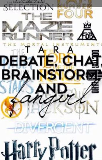 Debate, Chat, Brainstorm and FANGIRL!!