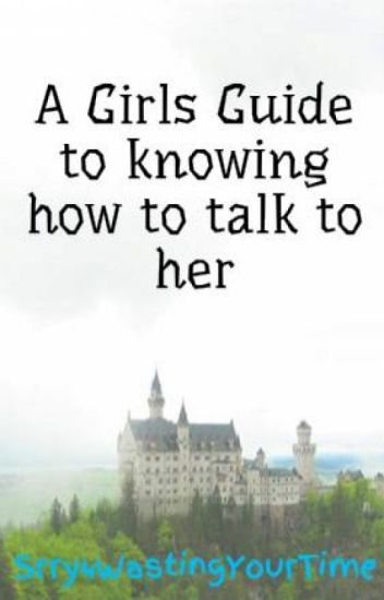 A Girls Guide to knowing how to talk to her