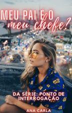"""Meu Pai É O Meu Chefe? - 1° Da Serie """"?""""  by AnaahCarla"""