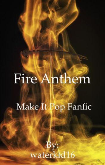 Fire Anthem (A make it pop fanfic)