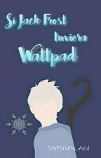 «Si Jack Frost Tuviera Wattpad » by SoyPandita_Azul