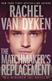 The Matchmaker's Replacement (Wingmen Inc., #2) by Rachel Van Dyken by oliverblatch7