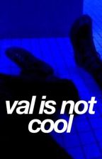 val is not cool by nottherealsatan
