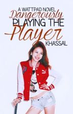 Dangerously Playing The Player (completed) by khassal