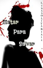 Matar para salvar by lunasolitaria14