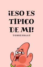 ¡Eso es típico de mi! by torresbaay