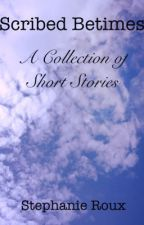 Scribed Betimes: A Collection of Short Stories by Stephanie_Roux