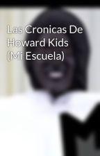 Las Cronicas De Howard Kids (Mi Escuela) by GotUBoys