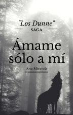 """Ámame solo a mí (Saga """"Los Dunne"""" Libro 3) {COMPLETA} (Editando) by anaread17"""