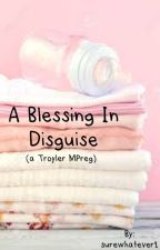 Blessing in Disguise (Troyler MPreg) by surewhatever1