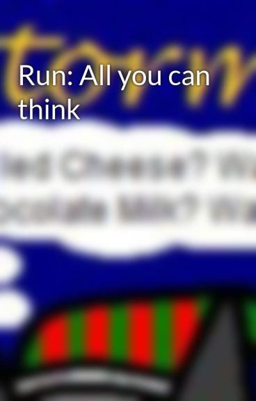 Run: All you can think by Stormythe13thvampire
