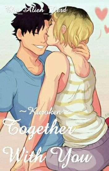 Together With You ~Kuroken~ [UNDER HEAVY EDITTING AND ON HOLD]