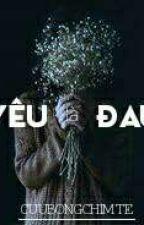 [12CS] YÊU LÀ ĐAU by CuuBongChimte
