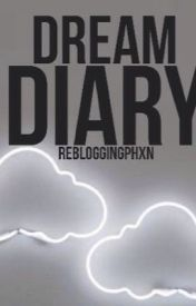 Dream Diary || Rebloggingphxn  by rebloggingphxn