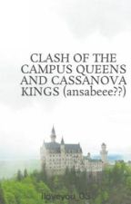 CLASH OF THE CAMPUS QUEENS AND CASSANOVA KINGS (ansabeee??) by iloveyou_03
