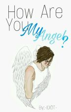 How Are You My Angel? *A.I* (Book Two) by -IDIOT-