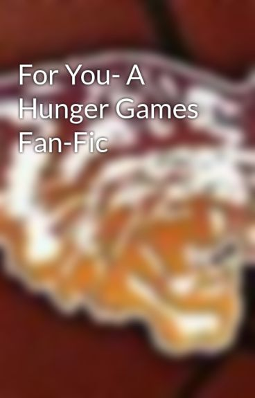 For You- A Hunger Games Fan-Fic by Clevelandrocks419