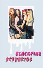 BLACK PINK SCENARIOS by gdrxnnie