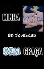 Minha Vida Sem Graça  by SouEuLeo