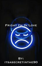 Friday I'm In Love //m.c// by itsasecretinthe90