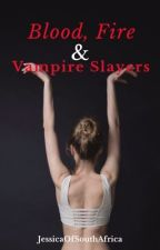Blood, Fire and Vampire Slayers: A Jasper Hale love story Book #2 by JessicaOfSouthAfrica