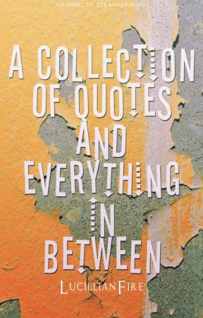 A Collection of Quotes and Everything else in Between by LucillianFire
