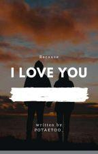 [ C ] Because I Love you  by potaetoo_